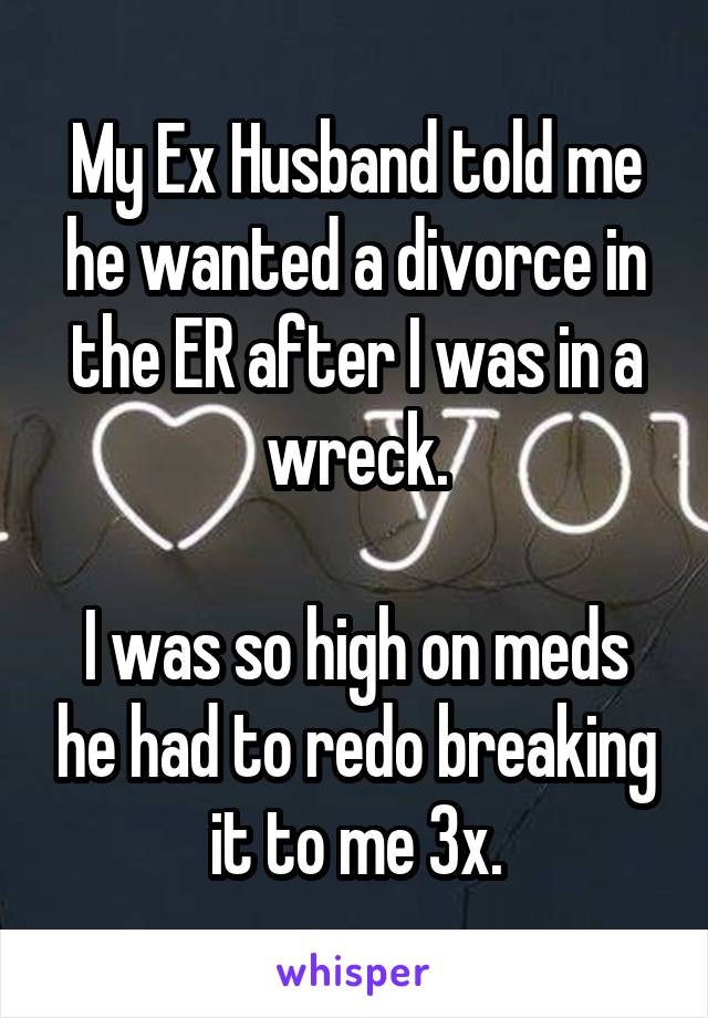 My Ex Husband told me he wanted a divorce in the ER after I was in a wreck.  I was so high on meds he had to redo breaking it to me 3x.