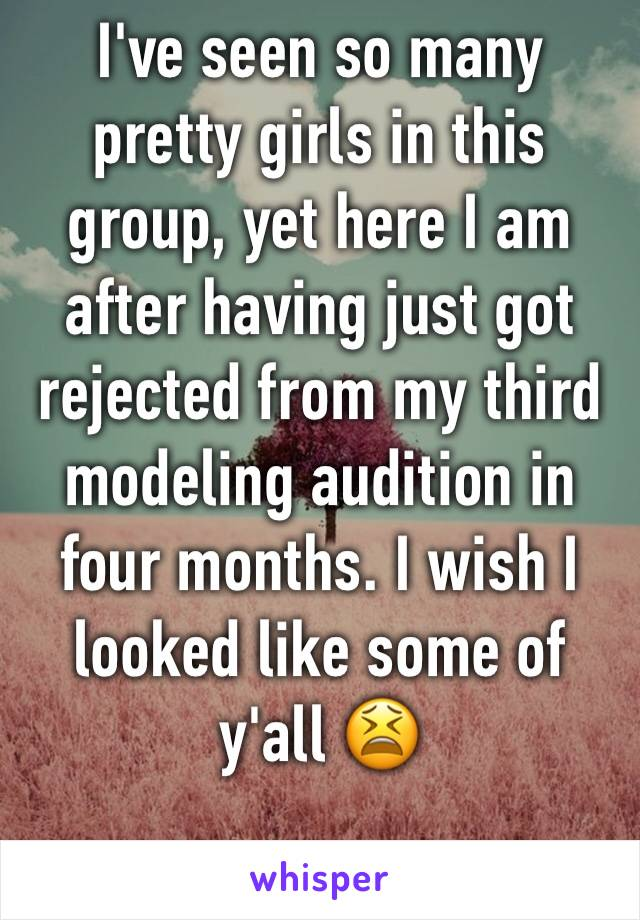 I've seen so many pretty girls in this group, yet here I am after having just got rejected from my third modeling audition in four months. I wish I looked like some of y'all 😫