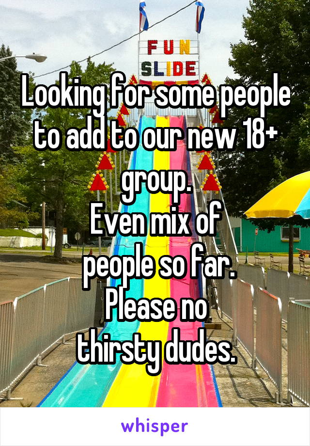 Looking for some people to add to our new 18+ group. Even mix of  people so far.  Please no  thirsty dudes.