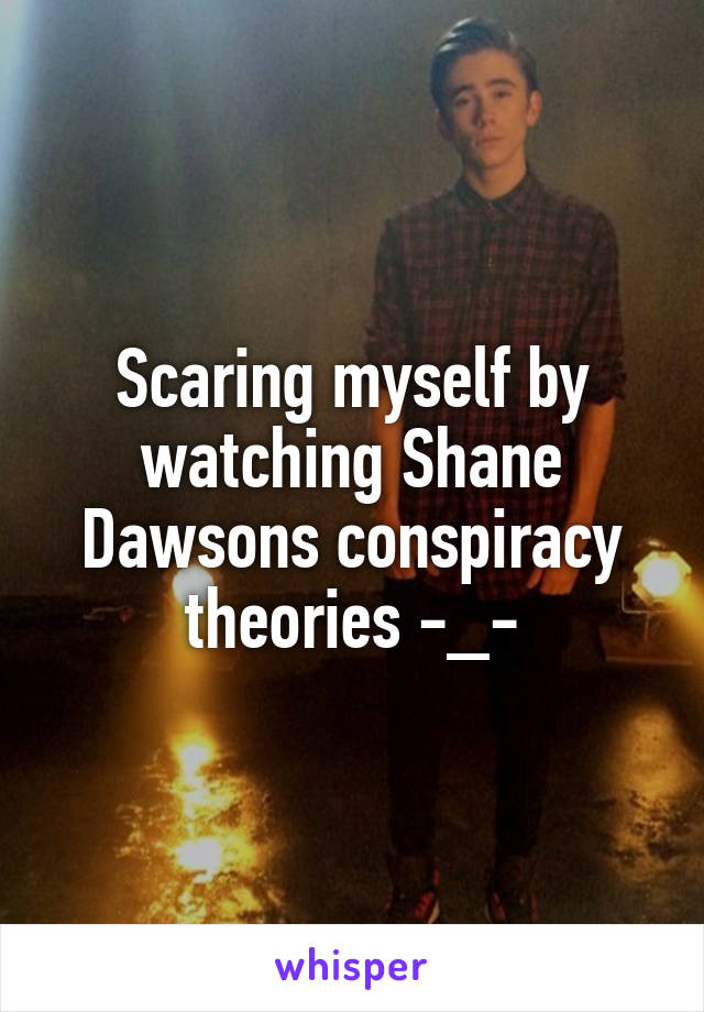 Scaring myself by watching Shane Dawsons conspiracy theories -_-