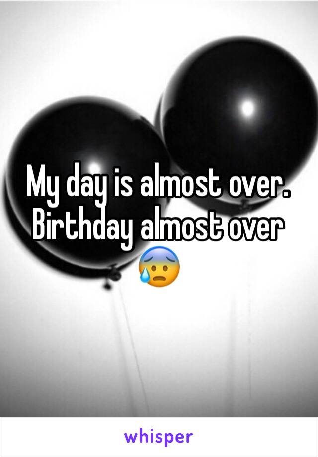 My day is almost over.   Birthday almost over 😰