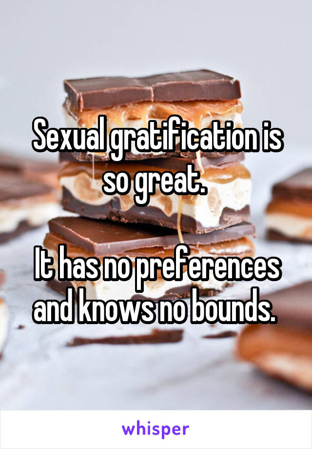 Sexual gratification is so great.   It has no preferences and knows no bounds.
