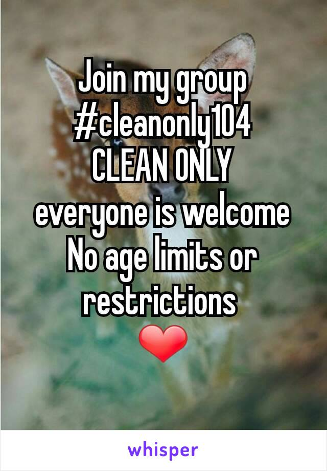 Join my group #cleanonly104 CLEAN ONLY everyone is welcome No age limits or restrictions  ❤