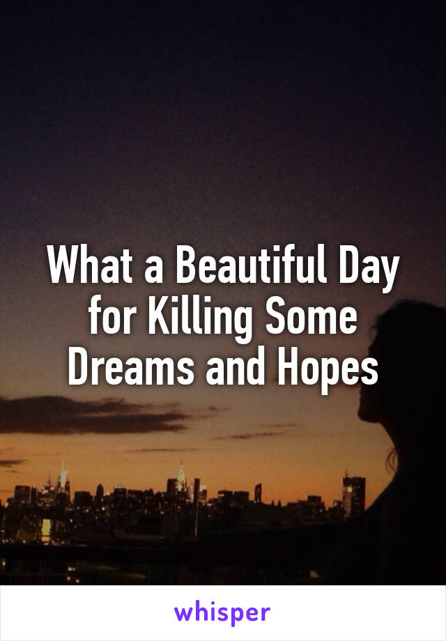 What a Beautiful Day for Killing Some Dreams and Hopes