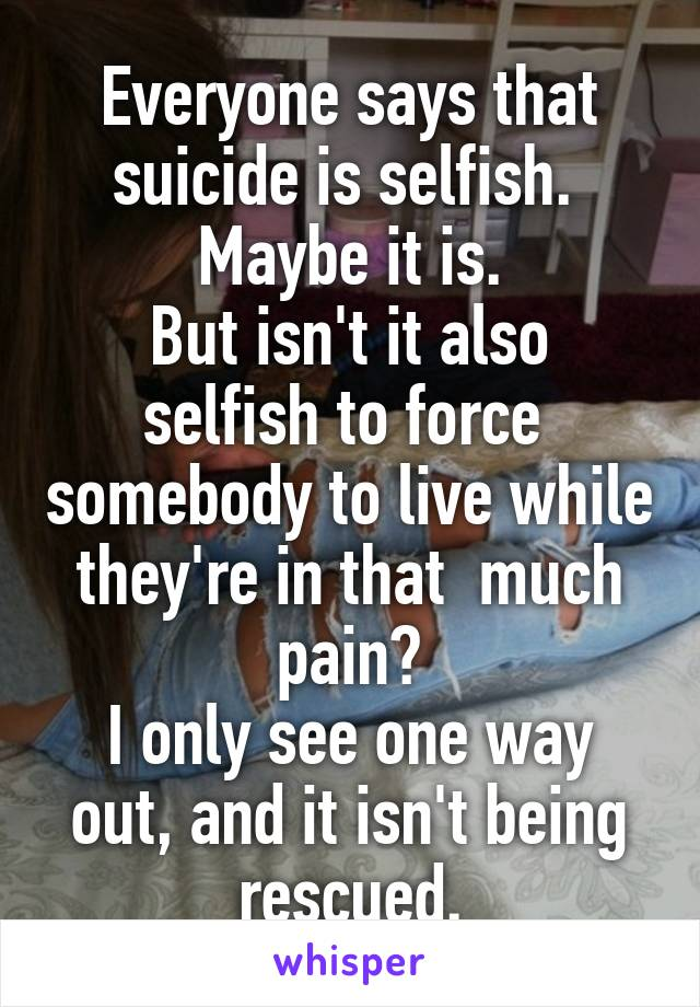 Everyone says that suicide is selfish.  Maybe it is. But isn't it also selfish to force  somebody to live while they're in that  much pain? I only see one way out, and it isn't being rescued.