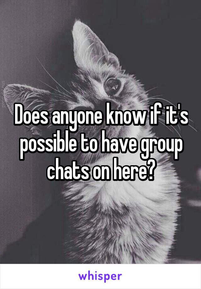 Does anyone know if it's possible to have group chats on here?
