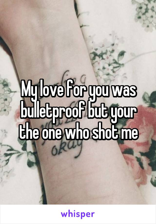 My love for you was bulletproof but your the one who shot me
