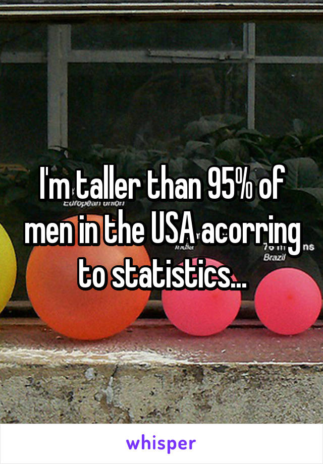 I'm taller than 95% of men in the USA acorring to statistics...