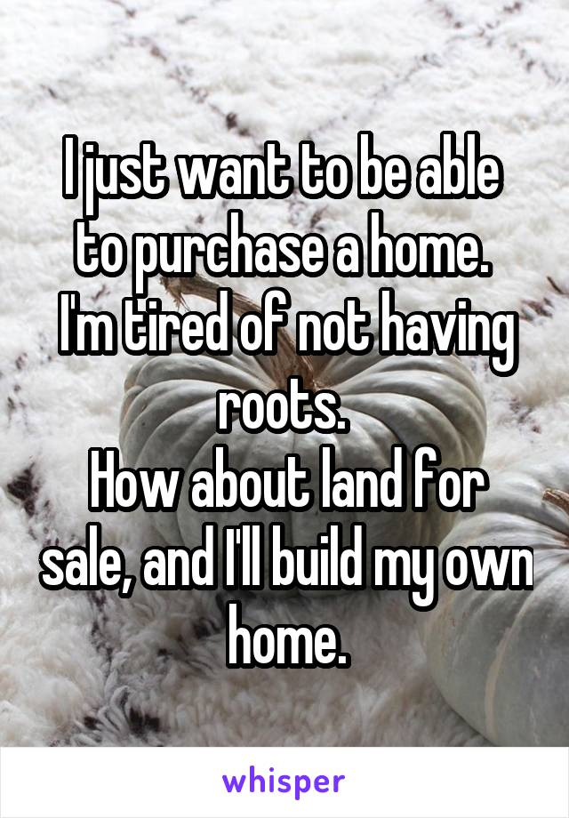 I just want to be able  to purchase a home.  I'm tired of not having roots.  How about land for sale, and I'll build my own home.
