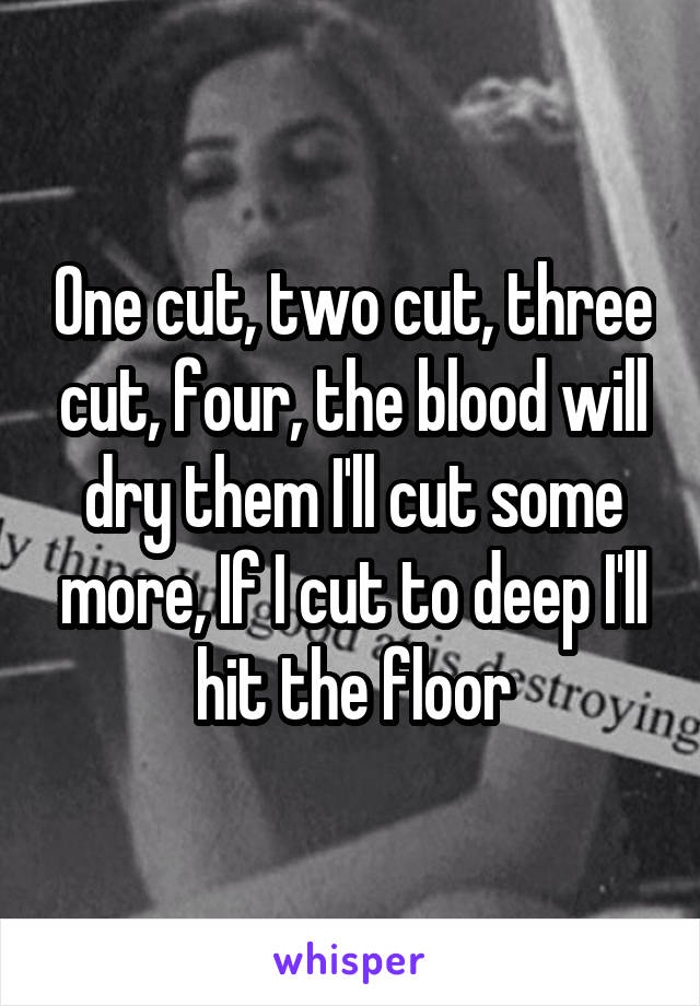 One cut, two cut, three cut, four, the blood will dry them I'll cut some more, If I cut to deep I'll hit the floor