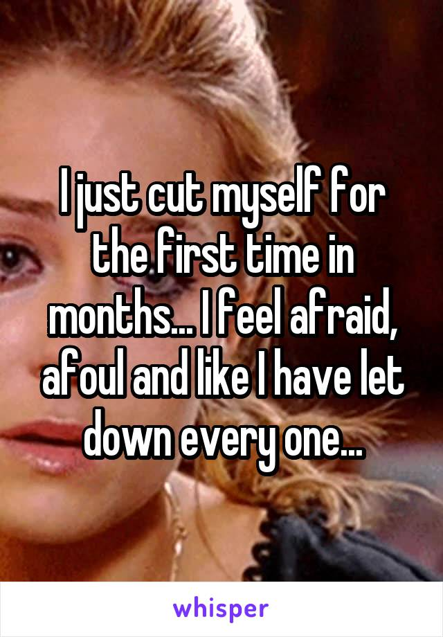 I just cut myself for the first time in months... I feel afraid, afoul and like I have let down every one...