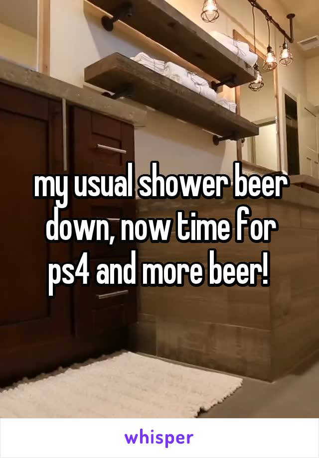 my usual shower beer down, now time for ps4 and more beer!