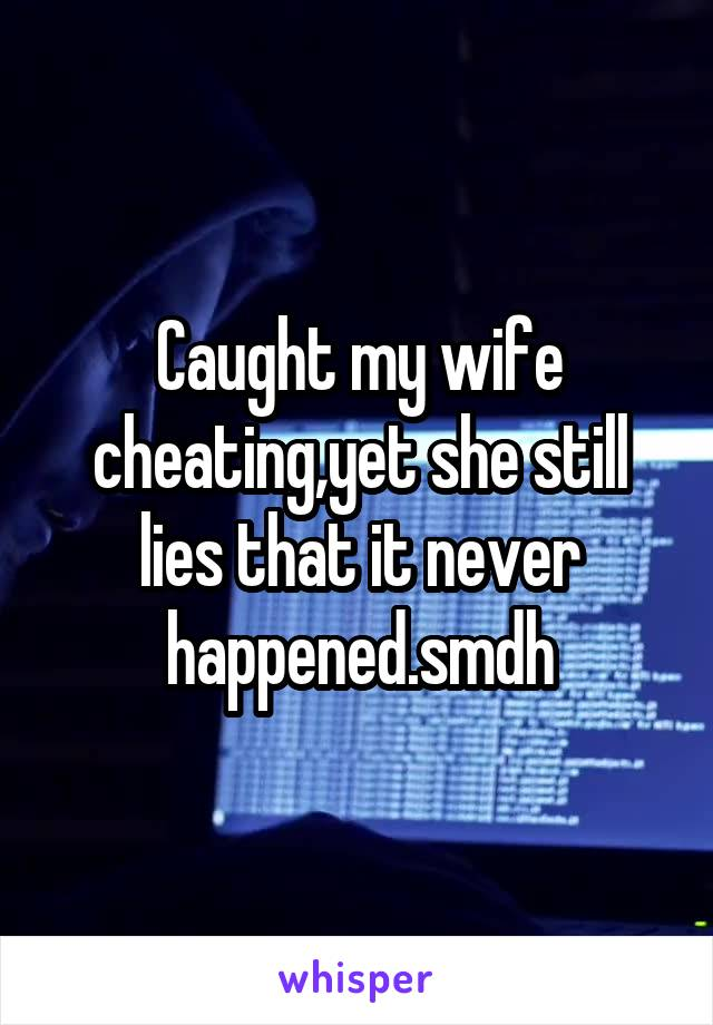 Caught my wife cheating,yet she still lies that it never happened.smdh