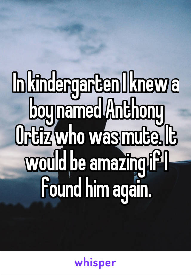 In kindergarten I knew a boy named Anthony Ortiz who was mute. It would be amazing if I found him again.