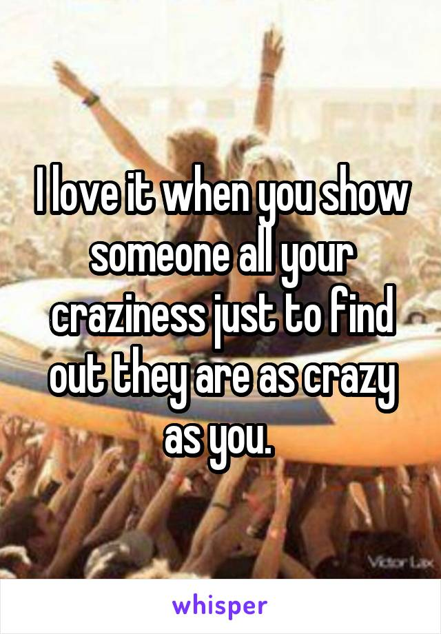 I love it when you show someone all your craziness just to find out they are as crazy as you.