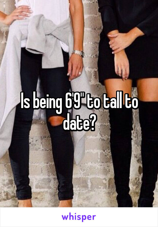 """Is being 6'9"""" to tall to date?"""