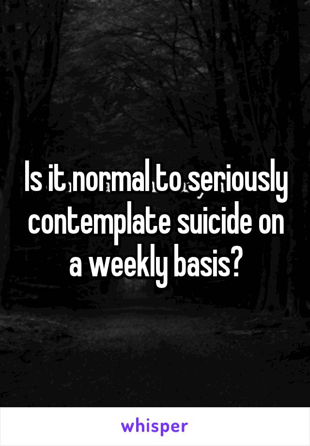 Is it normal to seriously contemplate suicide on a weekly basis?