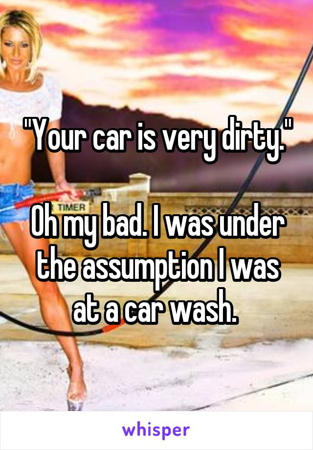 """""""Your car is very dirty.""""  Oh my bad. I was under the assumption I was at a car wash."""