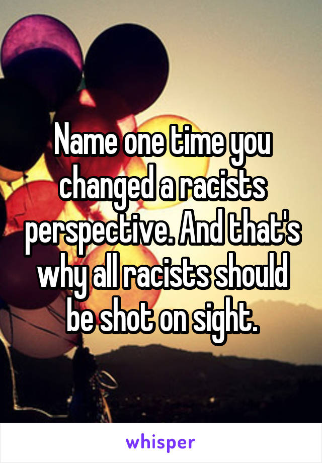 Name one time you changed a racists perspective. And that's why all racists should be shot on sight.