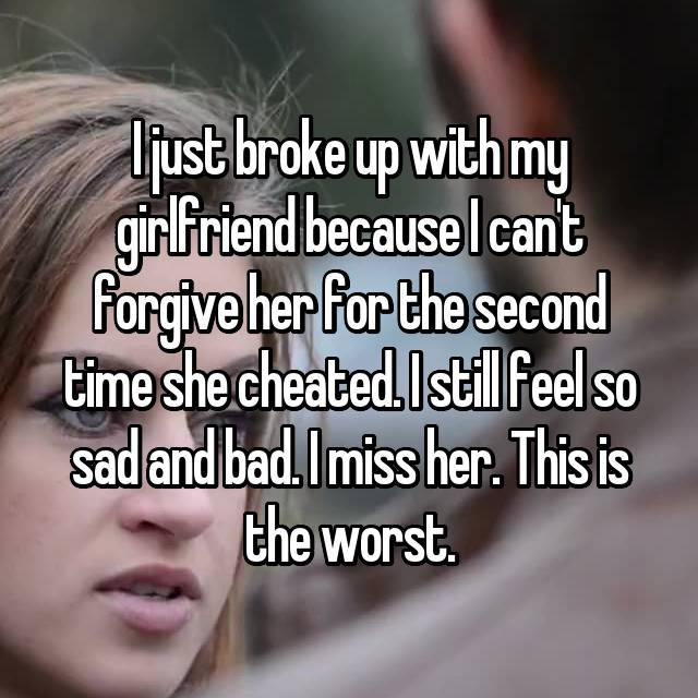 I just broke up with my girlfriend because I can't forgive her for the second time she cheated. I still feel so sad and bad. I miss her. This is the worst.