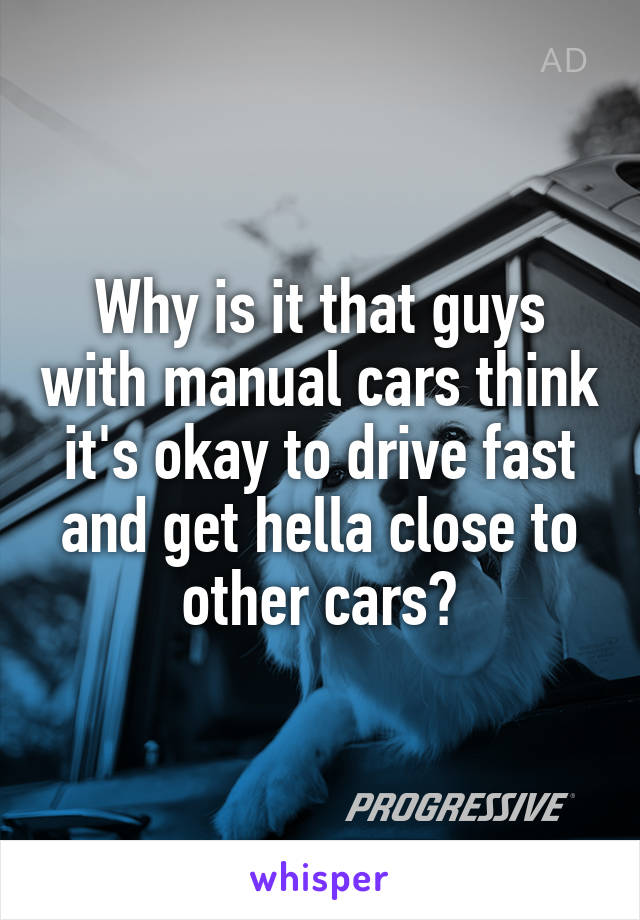 Why is it that guys with manual cars think it's okay to drive fast and get hella close to other cars?