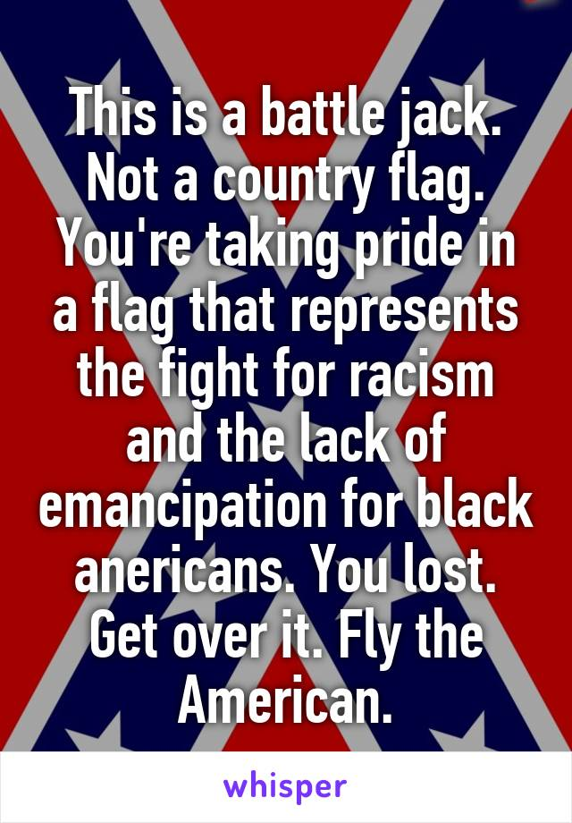 This is a battle jack. Not a country flag. You're taking pride in a flag that represents the fight for racism and the lack of emancipation for black anericans. You lost. Get over it. Fly the American.