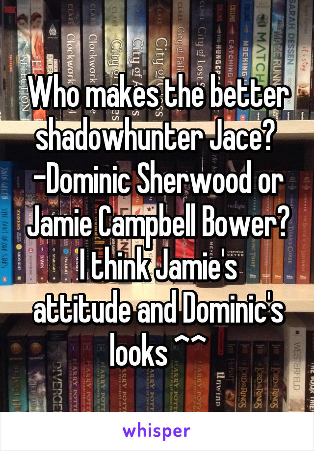 Who makes the better shadowhunter Jace?  -Dominic Sherwood or Jamie Campbell Bower? I think Jamie's attitude and Dominic's looks ^^
