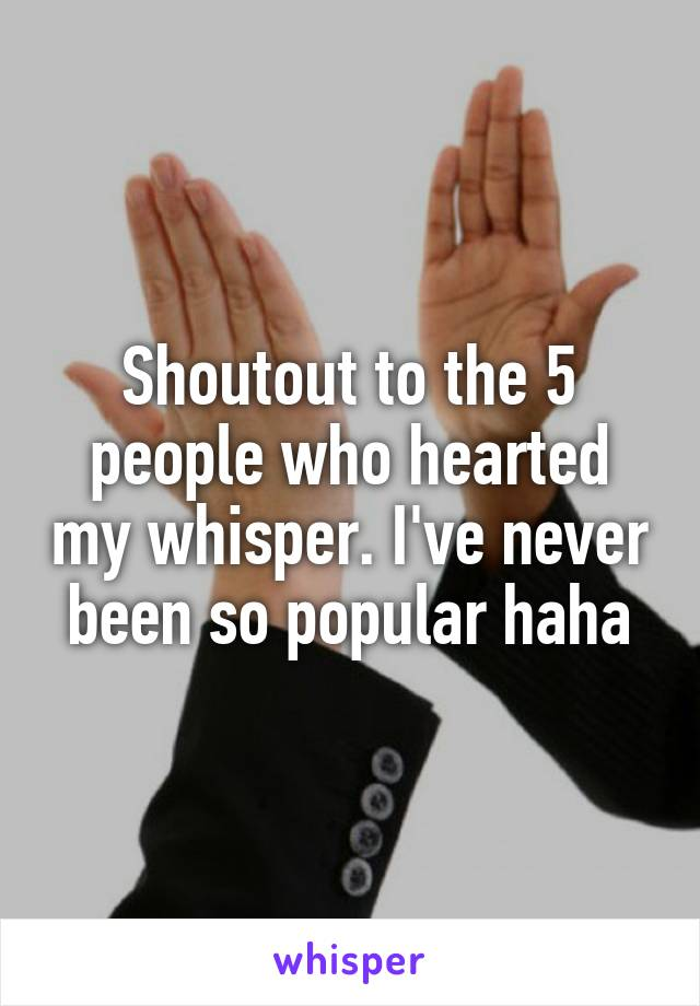 Shoutout to the 5 people who hearted my whisper. I've never been so popular haha