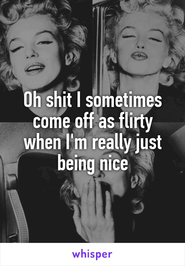 Oh shit I sometimes come off as flirty when I'm really just being nice