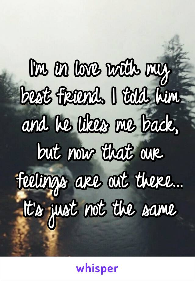 I'm in love with my best friend. I told him and he likes me back, but now that our feelings are out there... It's just not the same