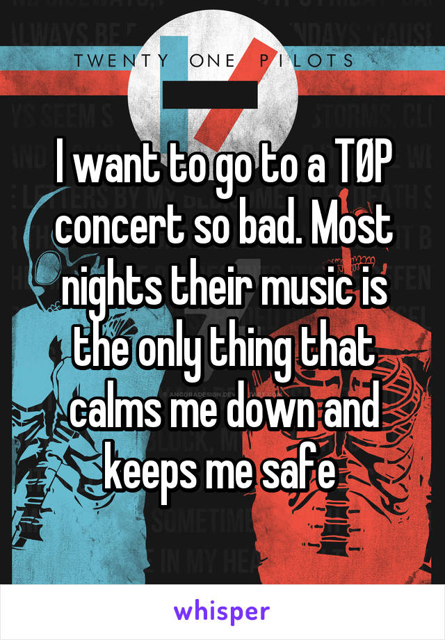 I want to go to a TØP concert so bad. Most nights their music is the only thing that calms me down and keeps me safe