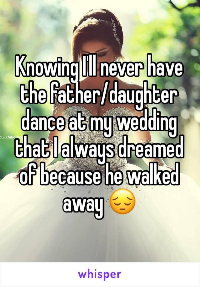 Knowing I'll never have the father/daughter dance at my wedding that I always dreamed of because he walked away 😔