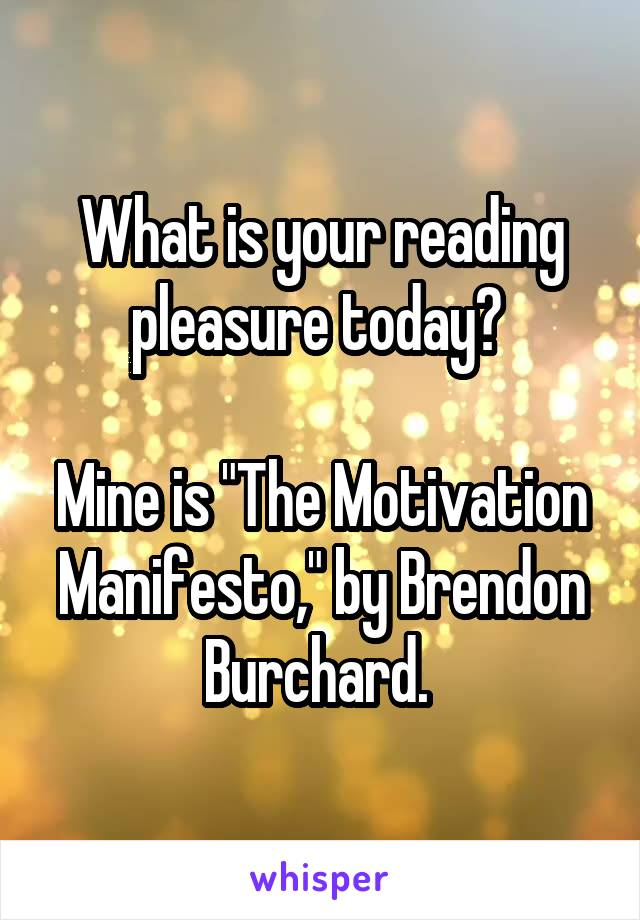 """What is your reading pleasure today?   Mine is """"The Motivation Manifesto,"""" by Brendon Burchard."""