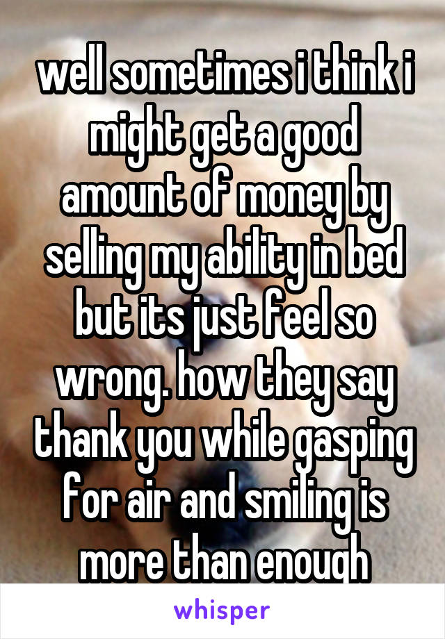 well sometimes i think i might get a good amount of money by selling my ability in bed but its just feel so wrong. how they say thank you while gasping for air and smiling is more than enough
