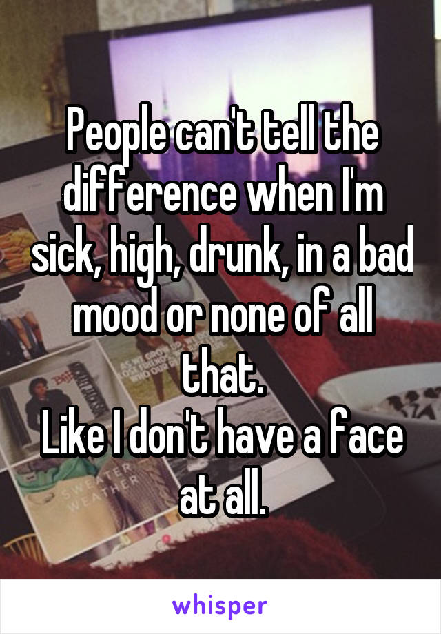 People can't tell the difference when I'm sick, high, drunk, in a bad mood or none of all that. Like I don't have a face at all.