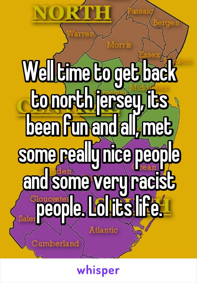 Well time to get back to north jersey, its been fun and all, met some really nice people and some very racist people. Lol its life.