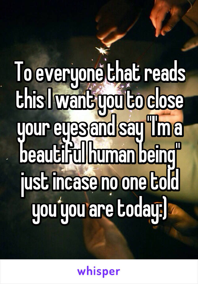 "To everyone that reads this I want you to close your eyes and say ""I'm a beautiful human being"" just incase no one told you you are today:)"