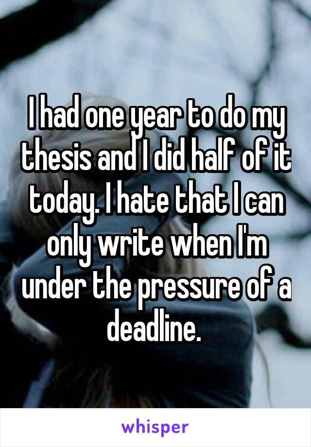 I had one year to do my thesis and I did half of it today. I hate that I can only write when I'm under the pressure of a deadline.