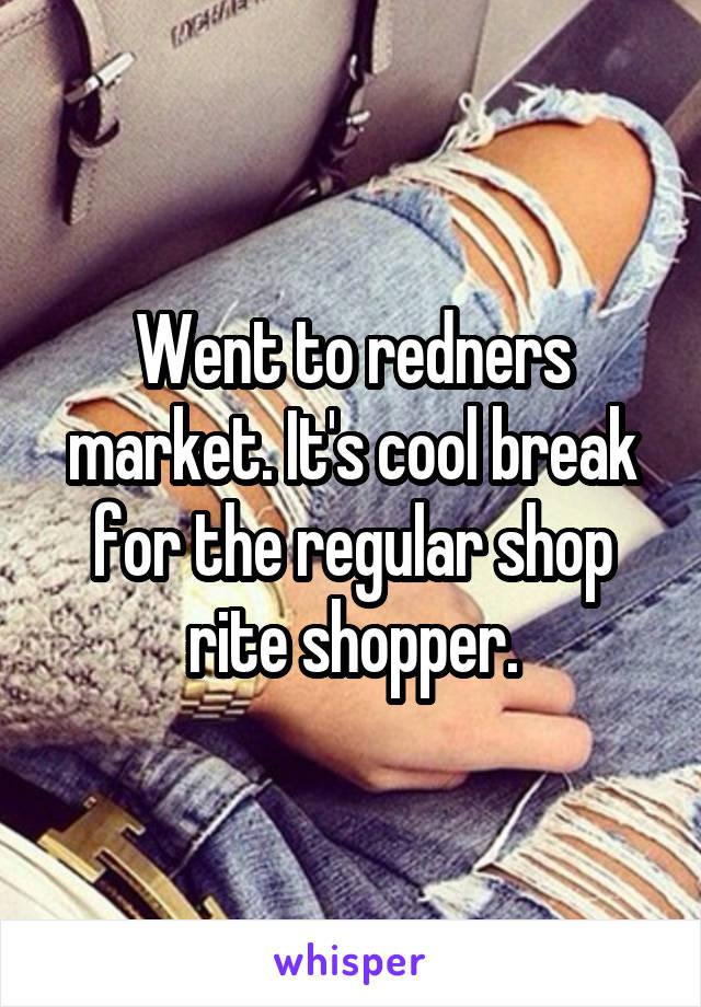Went to redners market. It's cool break for the regular shop rite shopper.