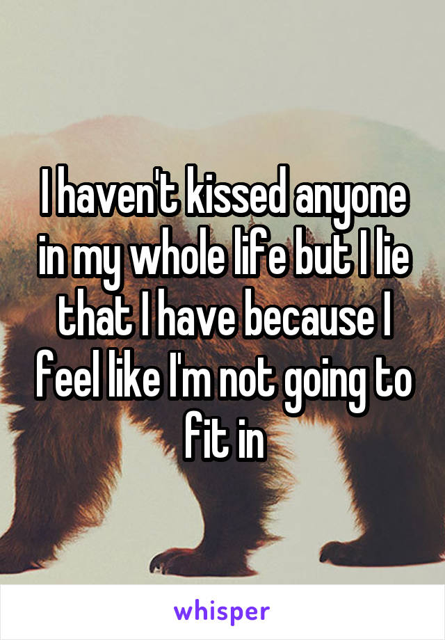 I haven't kissed anyone in my whole life but I lie that I have because I feel like I'm not going to fit in