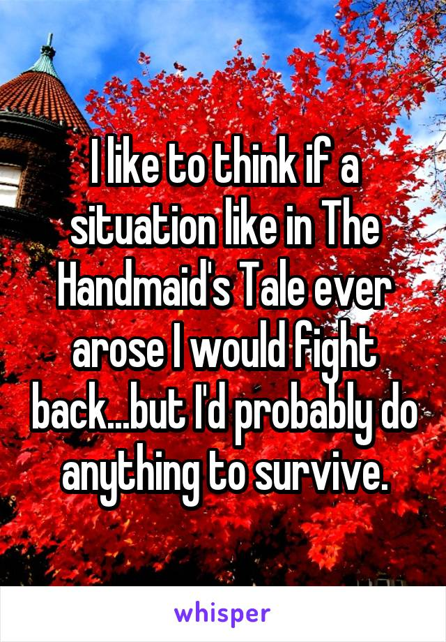 I like to think if a situation like in The Handmaid's Tale ever arose I would fight back...but I'd probably do anything to survive.