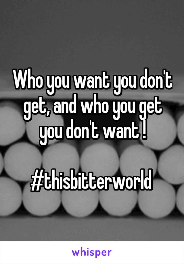 Who you want you don't get, and who you get you don't want !  #thisbitterworld