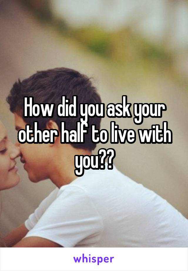How did you ask your other half to live with you??