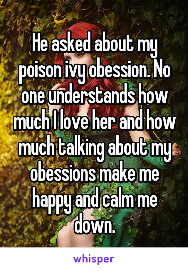 He asked about my poison ivy obession. No one understands how much I love her and how much talking about my obessions make me happy and calm me down.