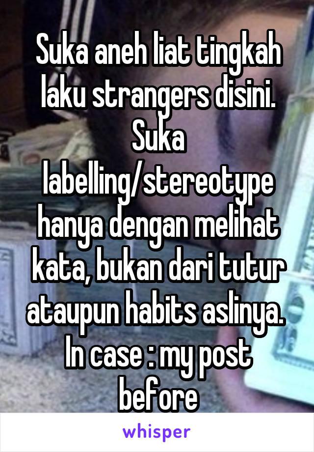 Suka aneh liat tingkah laku strangers disini. Suka labelling/stereotype hanya dengan melihat kata, bukan dari tutur ataupun habits aslinya.  In case : my post before