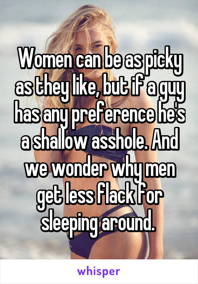 Women can be as picky as they like, but if a guy has any preference he's a shallow asshole. And we wonder why men get less flack for sleeping around.