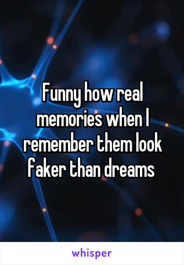 Funny how real memories when I remember them look faker than dreams