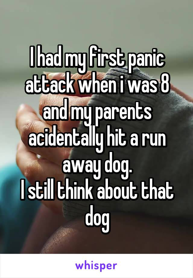 I had my first panic attack when i was 8 and my parents acidentally hit a run away dog. I still think about that dog