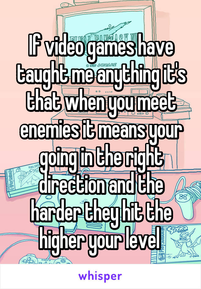 If video games have taught me anything it's that when you meet enemies it means your going in the right direction and the harder they hit the higher your level