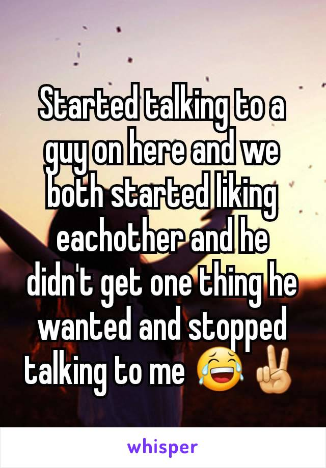 Started talking to a guy on here and we both started liking eachother and he didn't get one thing he wanted and stopped talking to me 😂✌